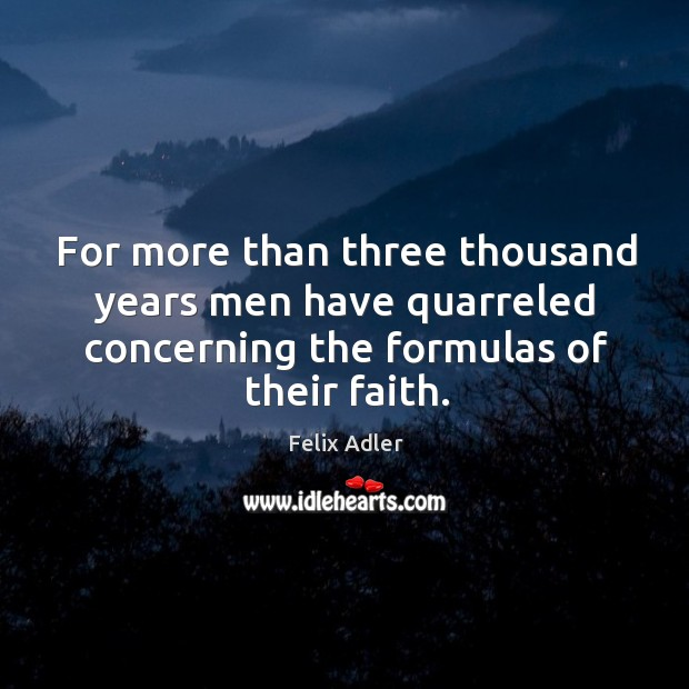 For more than three thousand years men have quarreled concerning the formulas of their faith. Felix Adler Picture Quote