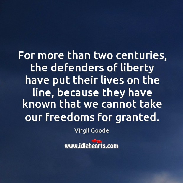 For more than two centuries, the defenders of liberty have put their lives on the line Virgil Goode Picture Quote