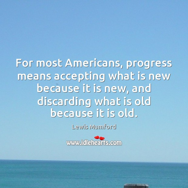For most Americans, progress means accepting what is new because it is Progress Quotes Image