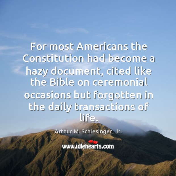 For most Americans the Constitution had become a hazy document, cited like Arthur M. Schlesinger, Jr. Picture Quote