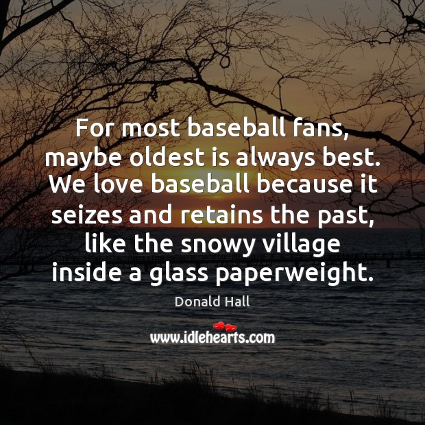 Image, For most baseball fans, maybe oldest is always best. We love baseball