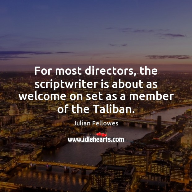 For most directors, the scriptwriter is about as welcome on set as Julian Fellowes Picture Quote
