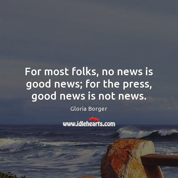 For most folks, no news is good news; for the press, good news is not news. Image