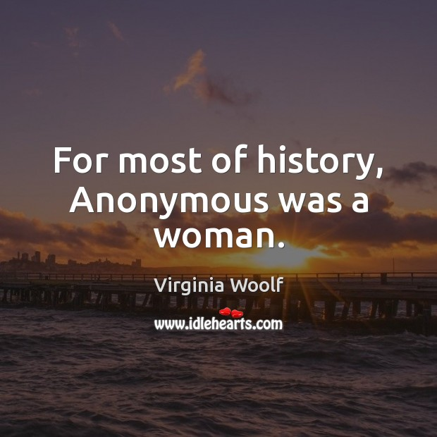 For most of history, anonymous was a woman. Women Quotes Image