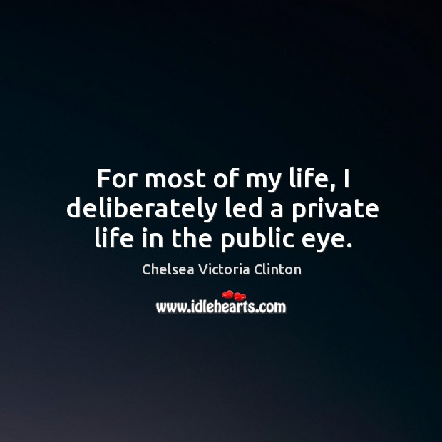 For most of my life, I deliberately led a private life in the public eye. Chelsea Victoria Clinton Picture Quote