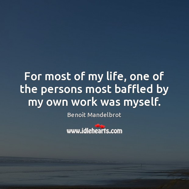 For most of my life, one of the persons most baffled by my own work was myself. Benoit Mandelbrot Picture Quote