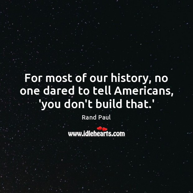 Image, For most of our history, no one dared to tell Americans, 'you don't build that.'