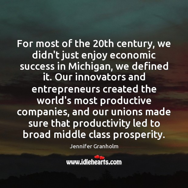 For most of the 20th century, we didn't just enjoy economic success Jennifer Granholm Picture Quote