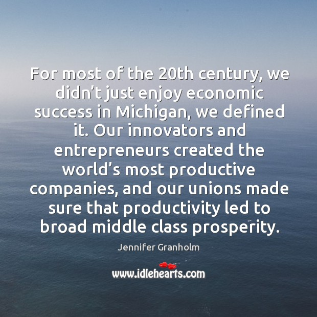 For most of the 20th century, we didn't just enjoy economic success in michigan, we defined it. Image