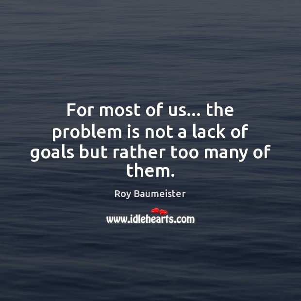 For most of us… the problem is not a lack of goals but rather too many of them. Image