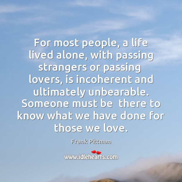 For most people, a life lived alone, with passing strangers or passing Frank Pittman Picture Quote