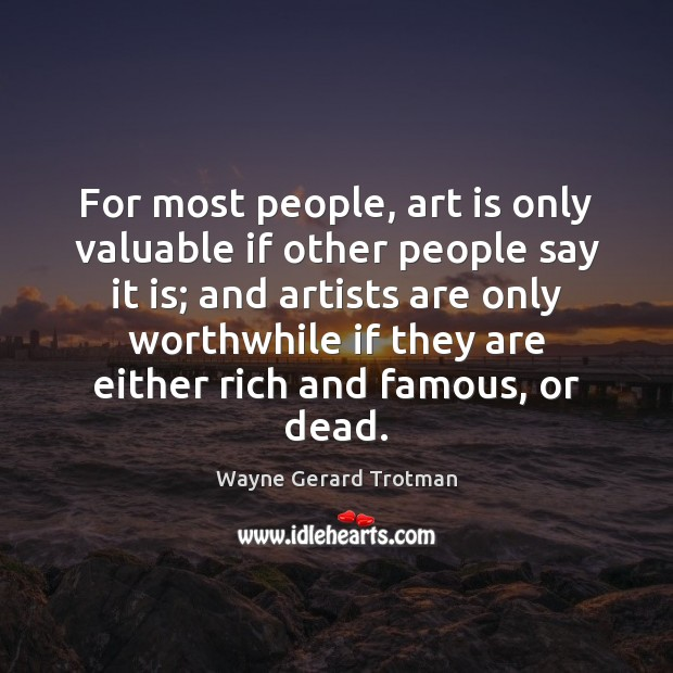 For most people, art is only valuable if other people say it Wayne Gerard Trotman Picture Quote