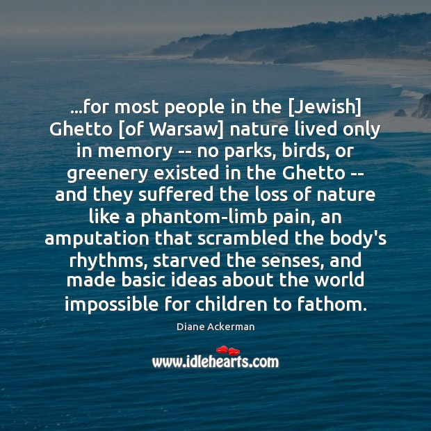 …for most people in the [Jewish] Ghetto [of Warsaw] nature lived only Diane Ackerman Picture Quote