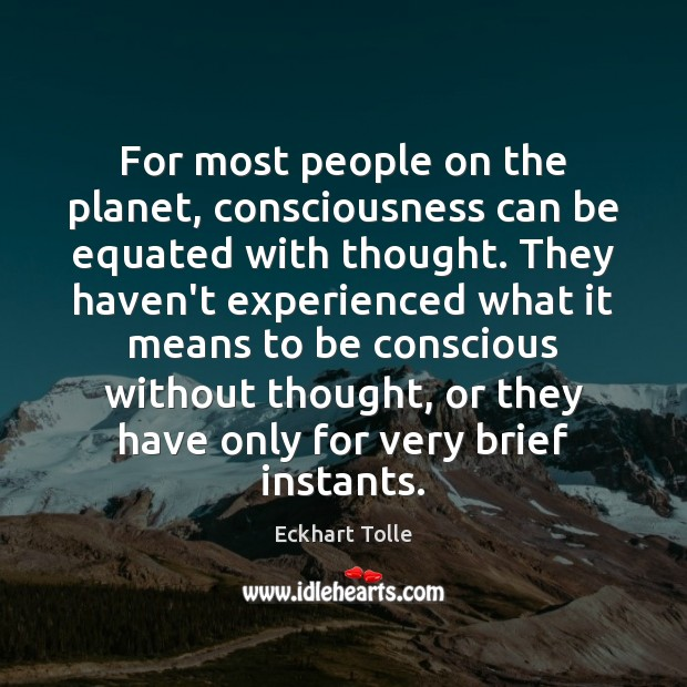 For most people on the planet, consciousness can be equated with thought. Image