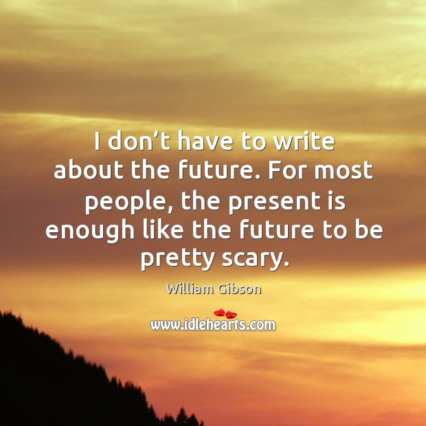 For most people, the present is enough like the future to be pretty scary. Image