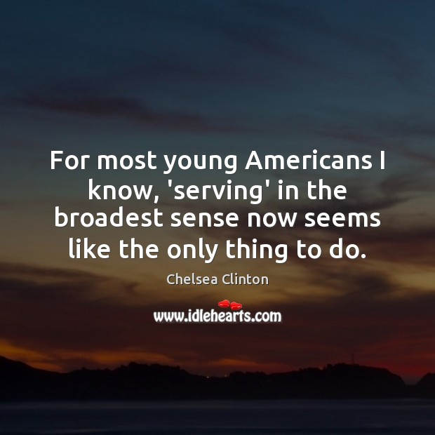 For most young Americans I know, 'serving' in the broadest sense now Chelsea Clinton Picture Quote