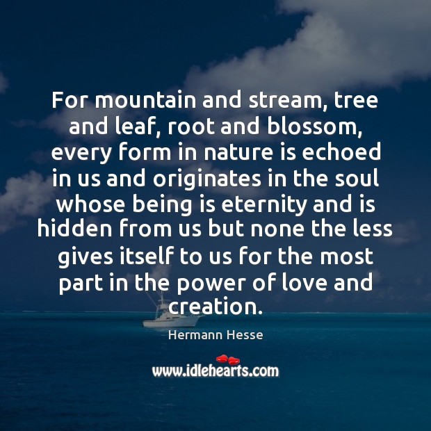 Image, For mountain and stream, tree and leaf, root and blossom, every form