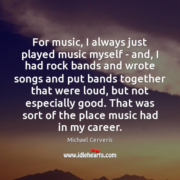 For music, I always just played music myself – and, I had Image
