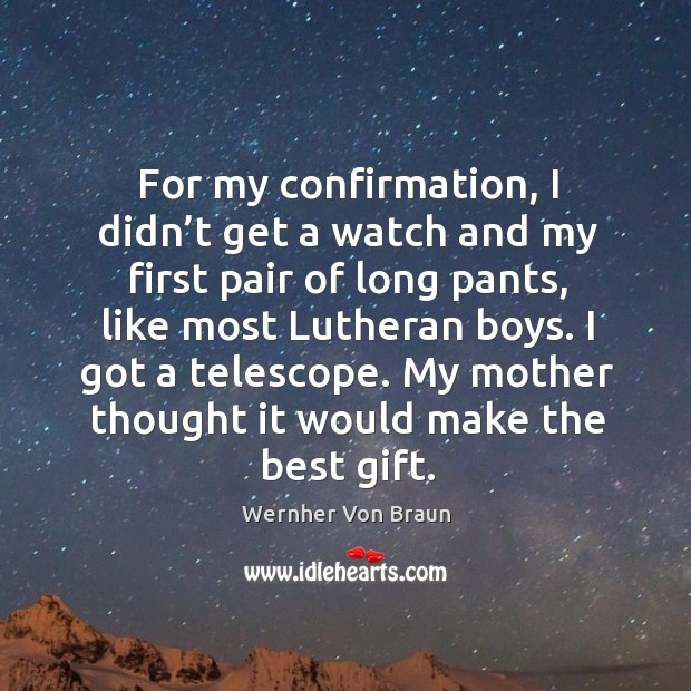 For my confirmation, I didn't get a watch and my first pair of long pants, like most lutheran boys. Wernher Von Braun Picture Quote