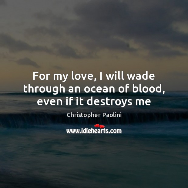 For my love, I will wade through an ocean of blood, even if it destroys me Christopher Paolini Picture Quote