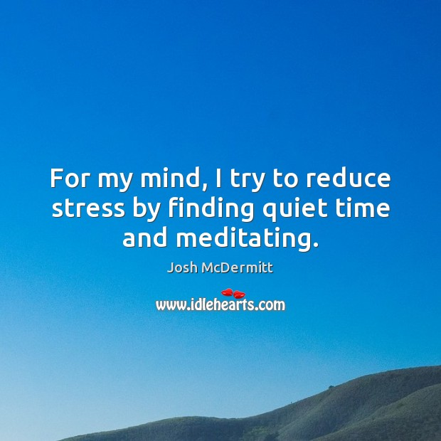 For my mind, I try to reduce stress by finding quiet time and meditating. Image