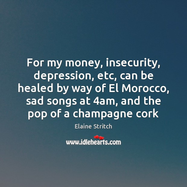 For my money, insecurity, depression, etc, can be healed by way of Elaine Stritch Picture Quote