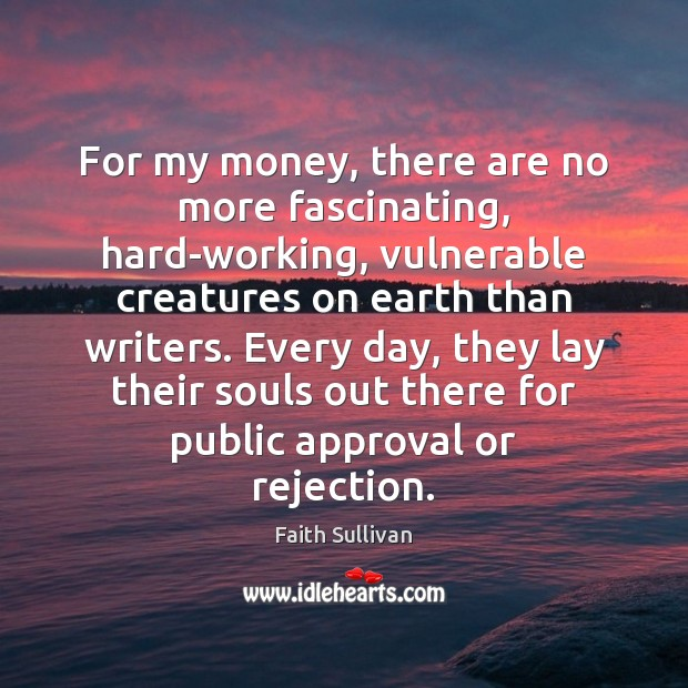For my money, there are no more fascinating, hard-working, vulnerable creatures on Faith Sullivan Picture Quote