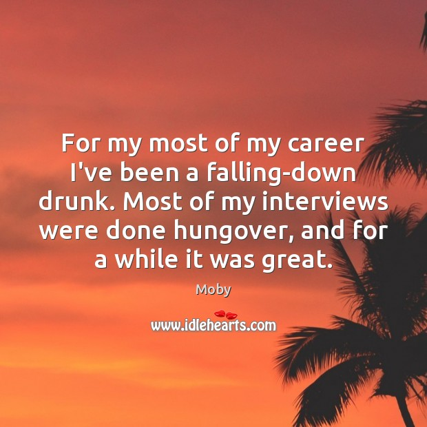For my most of my career I've been a falling-down drunk. Most Image