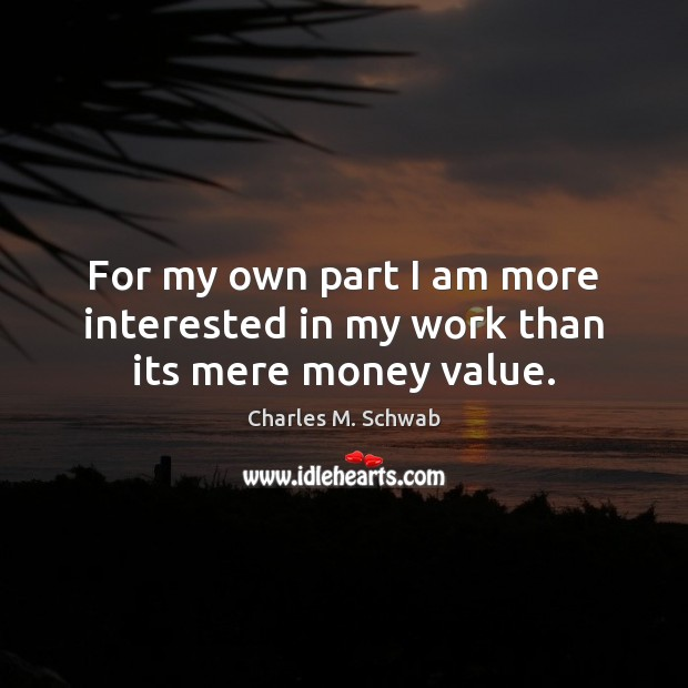 For my own part I am more interested in my work than its mere money value. Charles M. Schwab Picture Quote