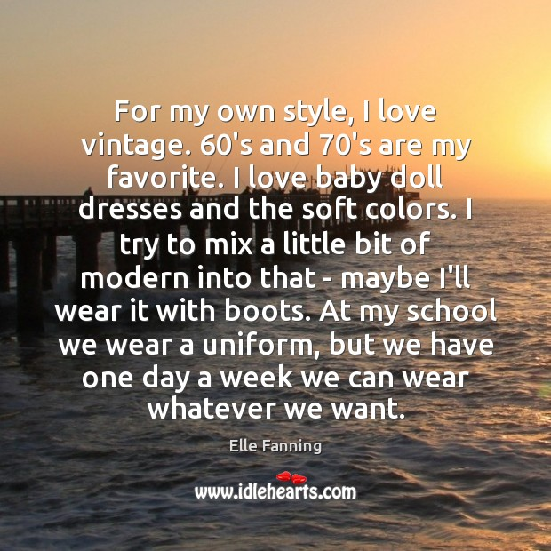 For my own style, I love vintage. 60's and 70's are my Elle Fanning Picture Quote