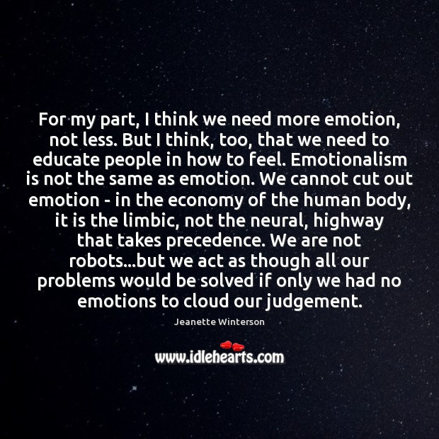 For my part, I think we need more emotion, not less. But Jeanette Winterson Picture Quote