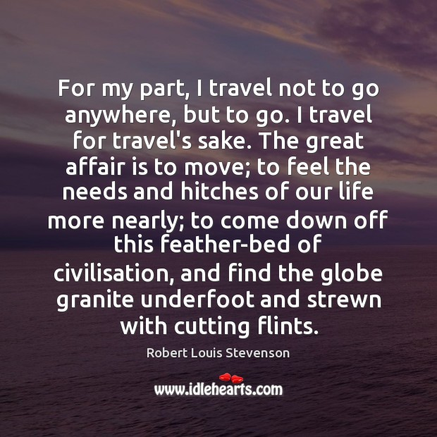 For my part, I travel not to go anywhere, but to go. Image