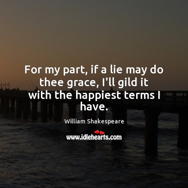 For my part, if a lie may do thee grace, I'll gild it with the happiest terms I have. Image