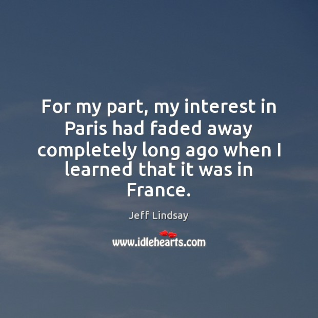 For my part, my interest in Paris had faded away completely long Jeff Lindsay Picture Quote