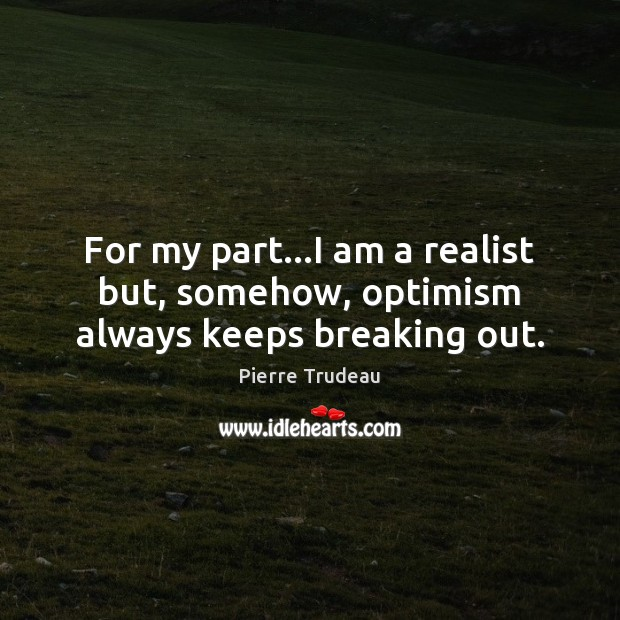For my part…I am a realist but, somehow, optimism always keeps breaking out. Image