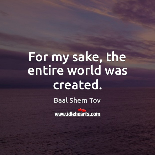 For my sake, the entire world was created. Baal Shem Tov Picture Quote