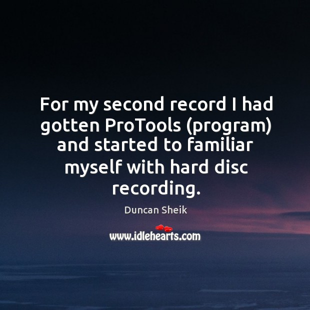 For my second record I had gotten protools (program) and started to familiar myself with hard disc recording. Duncan Sheik Picture Quote