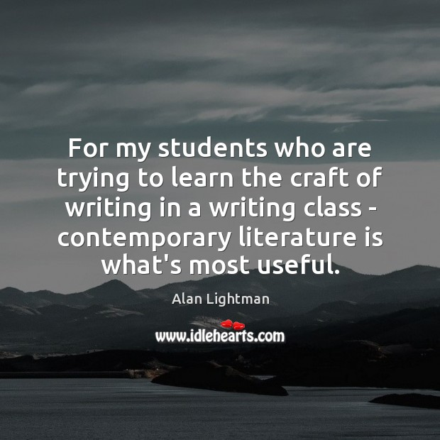 For my students who are trying to learn the craft of writing Alan Lightman Picture Quote