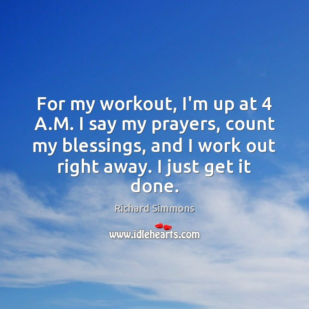 For my workout, I'm up at 4 A.M. I say my prayers, Richard Simmons Picture Quote