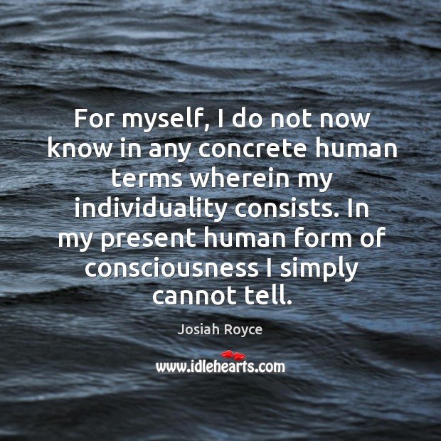 For myself, I do not now know in any concrete human terms wherein my individuality consists. Josiah Royce Picture Quote