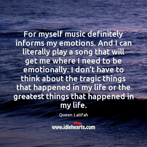 For myself music definitely informs my emotions. And I can literally play Image