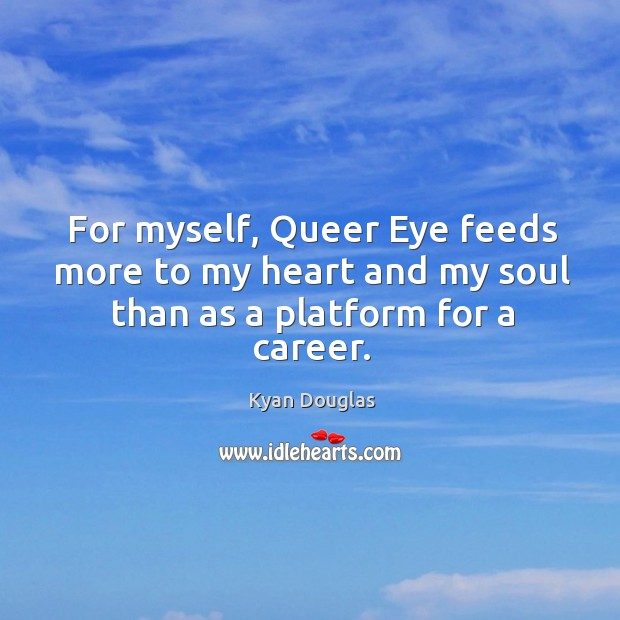 For myself, queer eye feeds more to my heart and my soul than as a platform for a career. Kyan Douglas Picture Quote