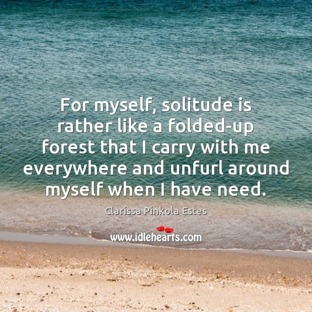 For myself, solitude is rather like a folded-up forest that I carry Clarissa Pinkola Estes Picture Quote