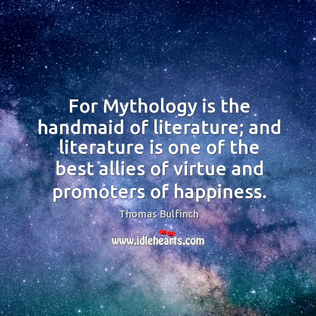 For mythology is the handmaid of literature; and literature is one of the best allies of virtue and promoters of happiness. Image