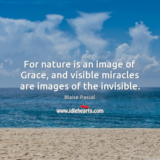 For nature is an image of Grace, and visible miracles are images of the invisible. Blaise Pascal Picture Quote