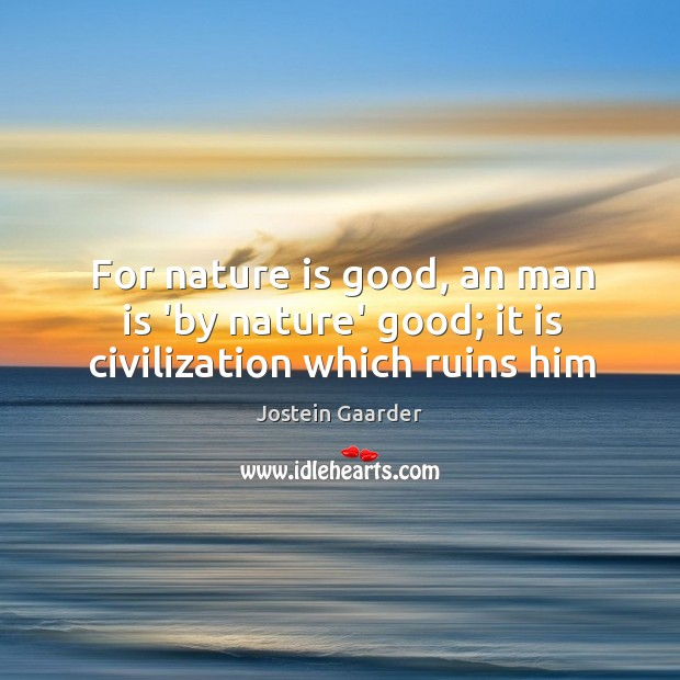 For nature is good, an man is 'by nature' good; it is civilization which ruins him Image
