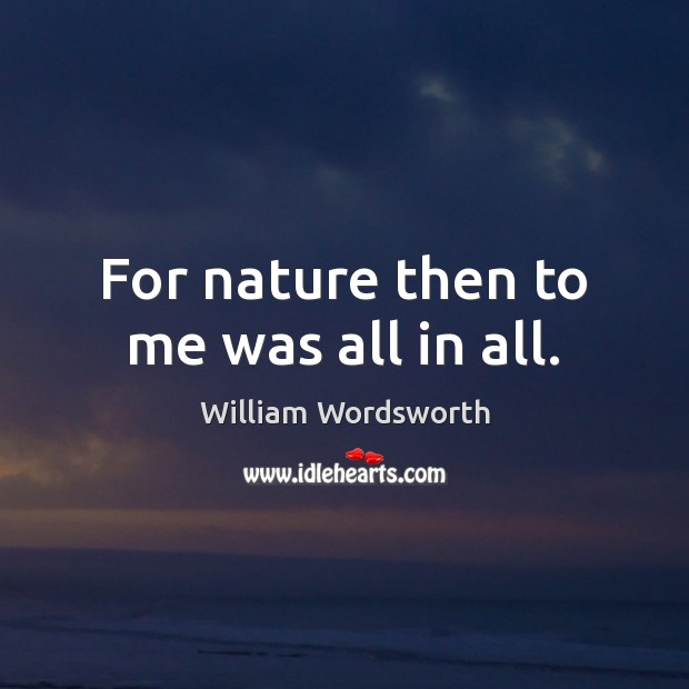 For nature then to me was all in all. Image