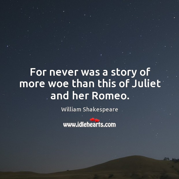 For never was a story of more woe than this of Juliet and her Romeo. Image
