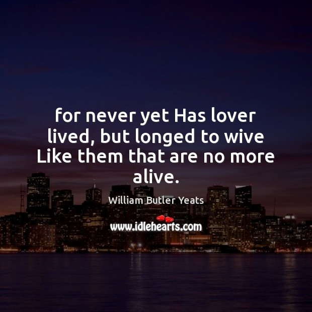 For never yet Has lover lived, but longed to wive Like them that are no more alive. William Butler Yeats Picture Quote
