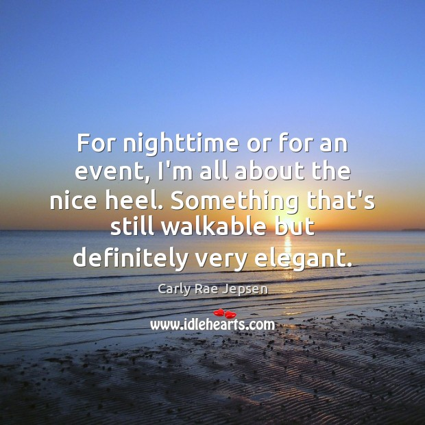 For nighttime or for an event, I'm all about the nice heel. Carly Rae Jepsen Picture Quote